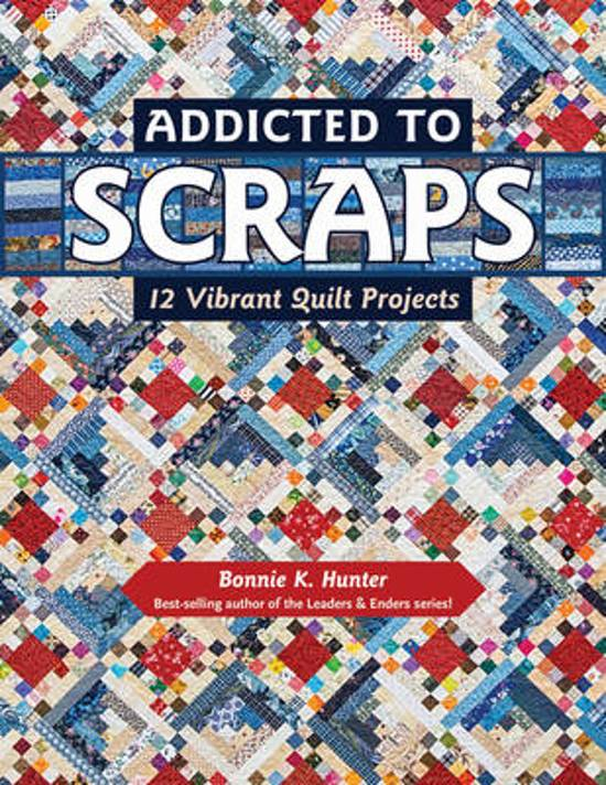 Addicted to Scraps, by Bonnie K. Hunter (12 Vibrant Quilt Projects)
